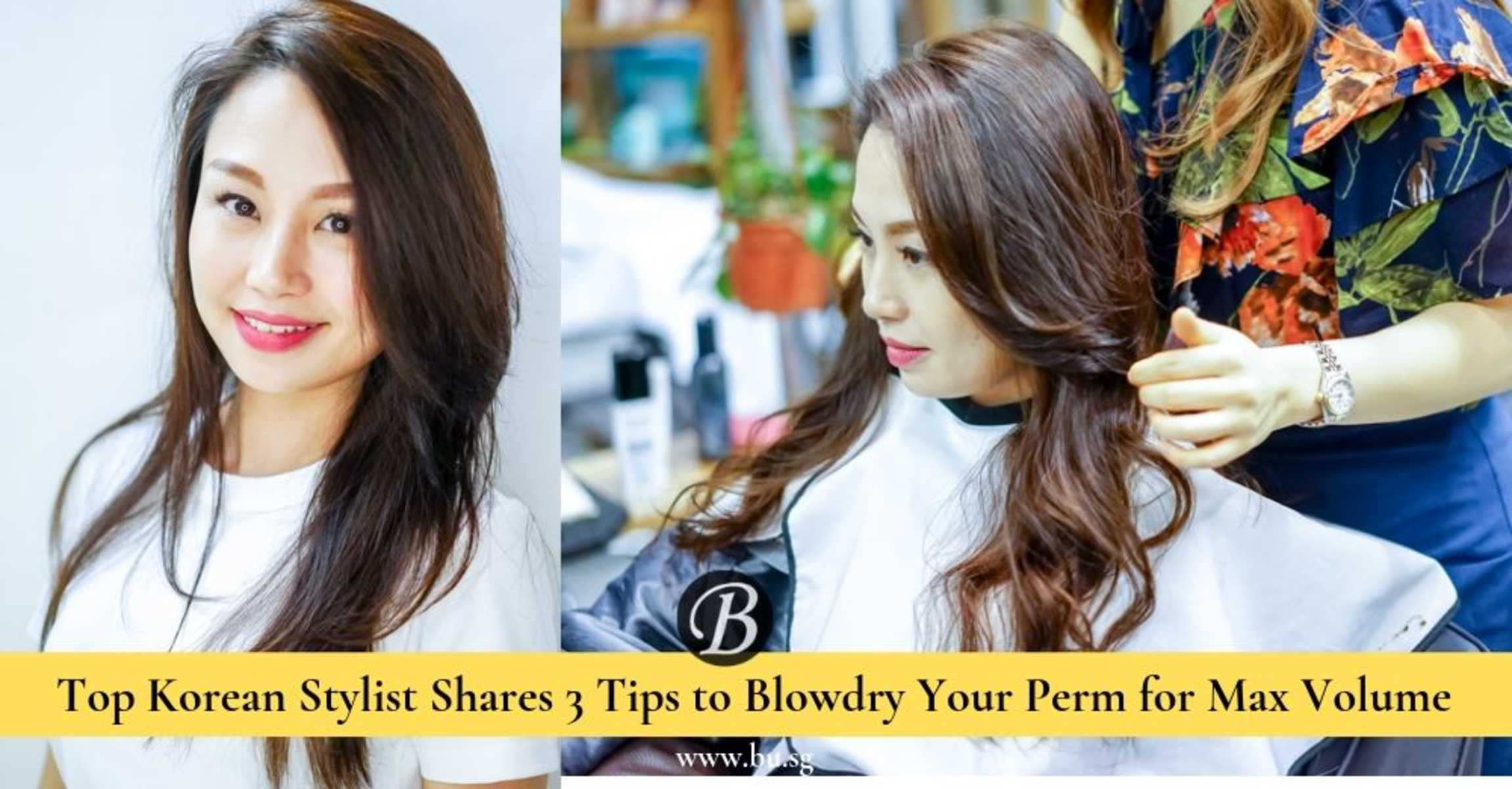 Top Korean Stylist Shares 3 Tips On How You Should Blowdry Your Perm For Maximum Volume