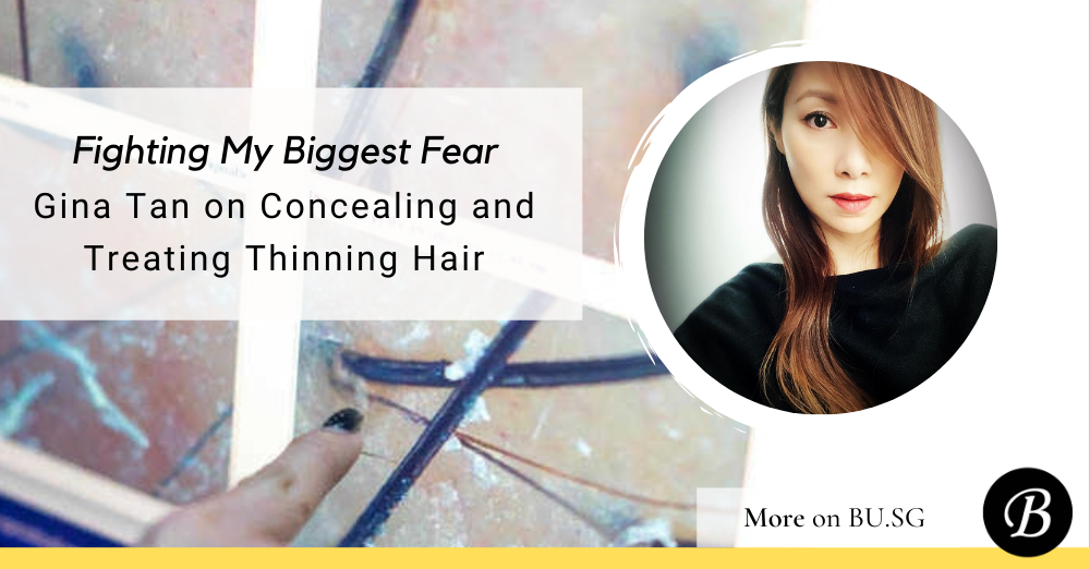Thinning Hair is my biggest fear:Gina Tan shares tips on concealing and treating thinning hair in Singapore.