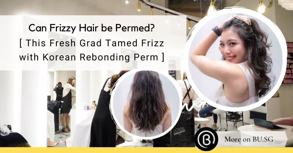 Can Frizzy Hair be Permed? This Fresh Grad tamed her frizz with a Korean Rebonding Perm